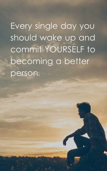 Every single day you should wake up and commit yourself to becoming a better person.