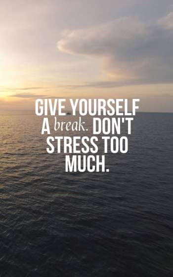 Give yourself a break. Don't stress too much.