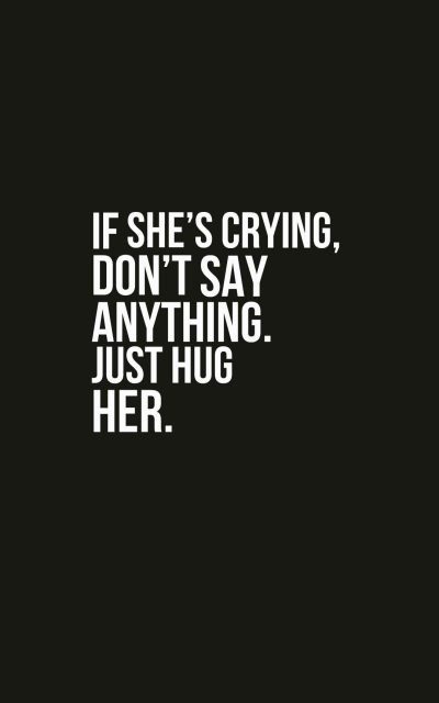 If she's crying, don't say anything. Just hug her.