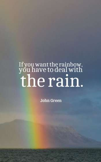 If you want the rainbow, you have to deal with the rain.