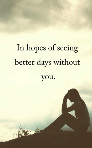 In hopes of seeing better days without you.