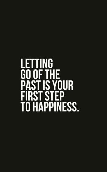 Letting go of the past is your first step to happiness.
