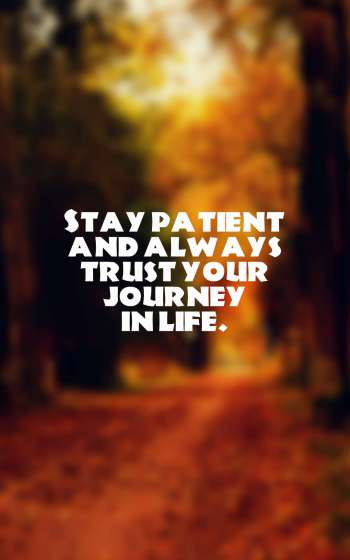 Stay patient and always trust your journey in life.