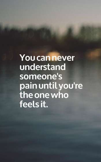 You can never understand someone's pain until you're the one who feels it.