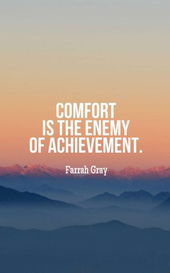 Comfort is the enemy of achievement.