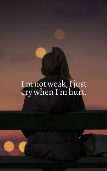 I'm not weak, I just cry when I'm hurt.