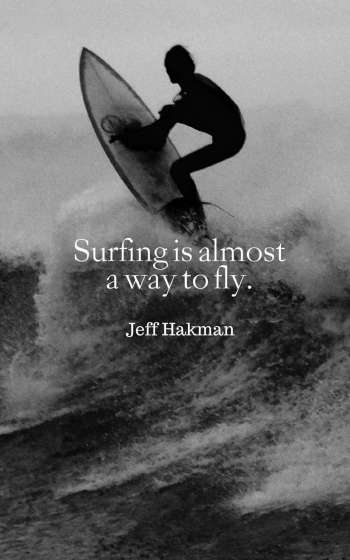 Surfing is almost a way to fly.
