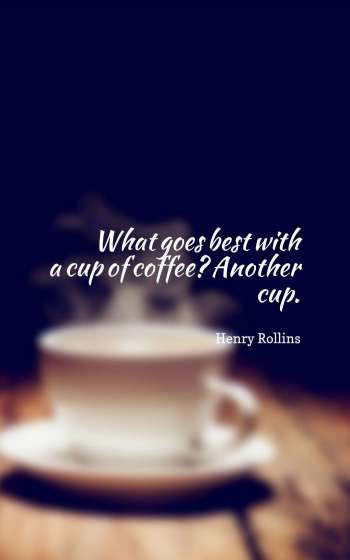 What goes best with a cup of coffee Another cup.