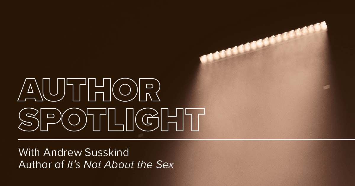 Author Spotlight: Andrew Susskind, It's Not About the Sex