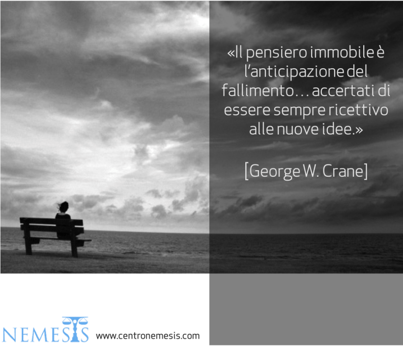 Il pensiero immobile è l'anticipazione del fallimento... Accertati di essere sempre ricettivo alle nuove idee. G. W. Crane Centro Nemesis