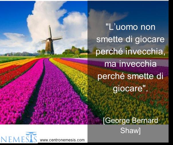 """"""" L'UOMO NON SMETTE DI GIOCARE PERCHE INVECCHIA, MA INVECCHIA PERCHE SMETTE DI GIOCARE """" George Bernard Shaw Centro Nemesis"""