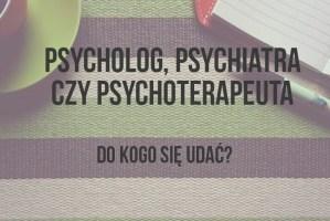 Psycholog, psychiatra czy psychoterapeuta – do kogo się udać?