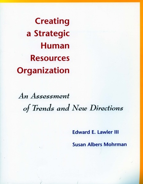 Creating a Strategic Human Resources Organization: An Assessment of Trends and New Directions