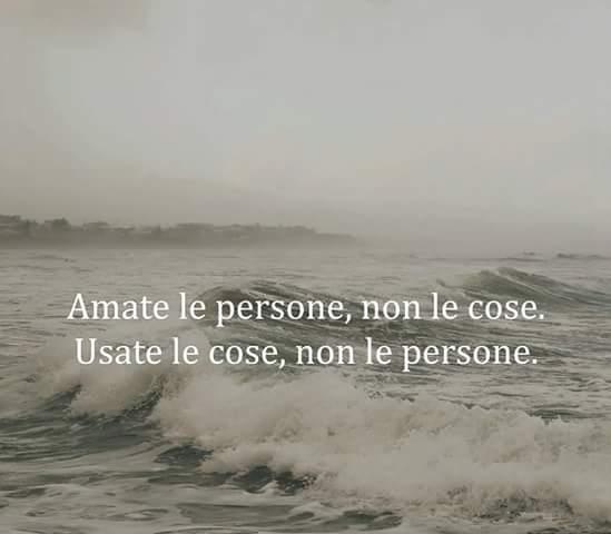 Amate le persone, non le cose. Usate le cose non le persone.