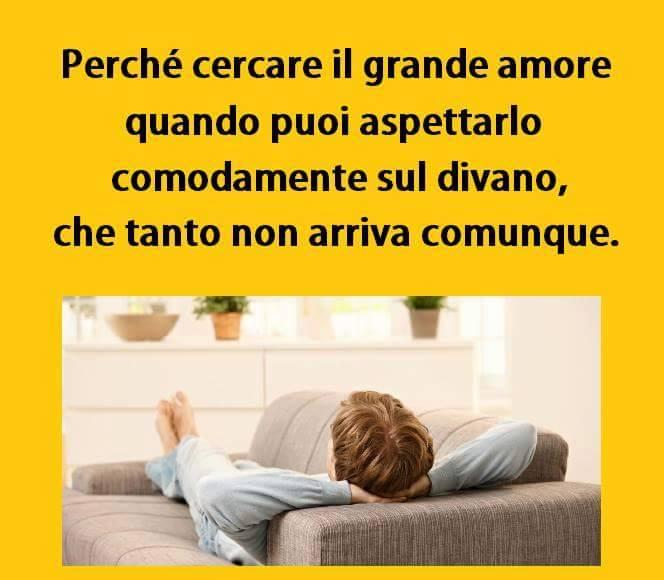 Perchè cercare il grande amore quando puoi aspettarlo comodamente sul divano, che tanto non arriva comunque