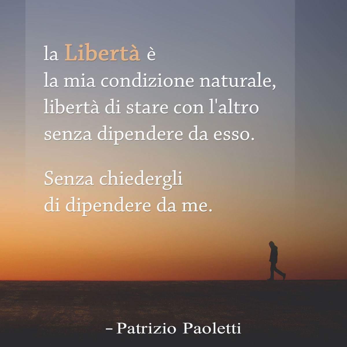 La libertà è la mia condizione naturale, libertà di stare con l'altro senza dipendere da esso. Senza chiedergli di dipendere da me