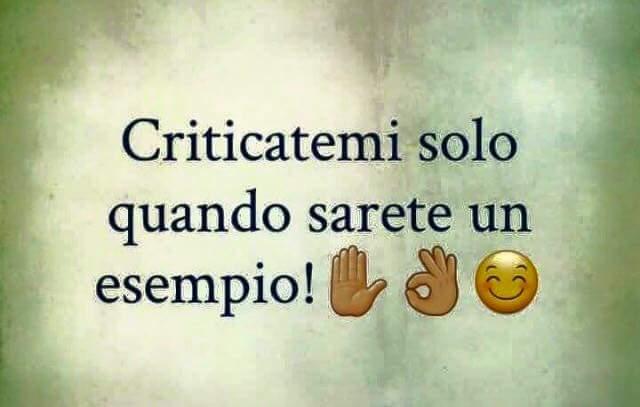 Criticatemi solo quando sarete un esempio!