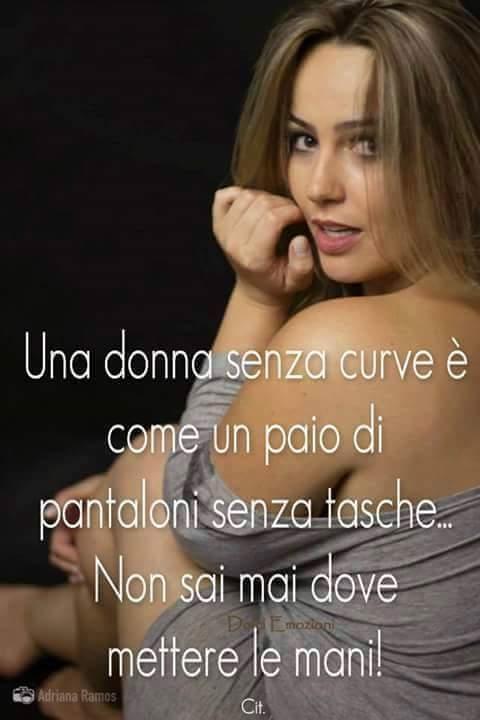 Una donna senza curve come un paio di pantaloni senza tasche non sai mai dove mettere le mani