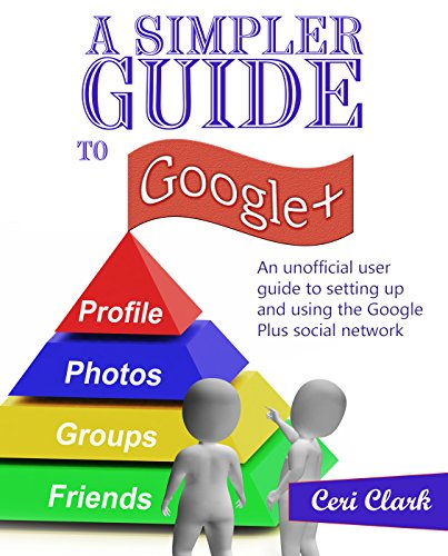 A Simpler Guide to Google+: An unofficial user guide to setting up and using the Google Plus social network (Simpler Guides)