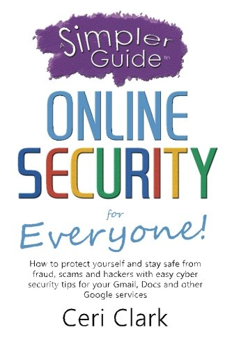A Simpler Guide to Online Security for Everyone: How to protect yourself and stay safe from fraud, scams and hackers with easy cyber security tips for … and other Google services (Simpler Guides)