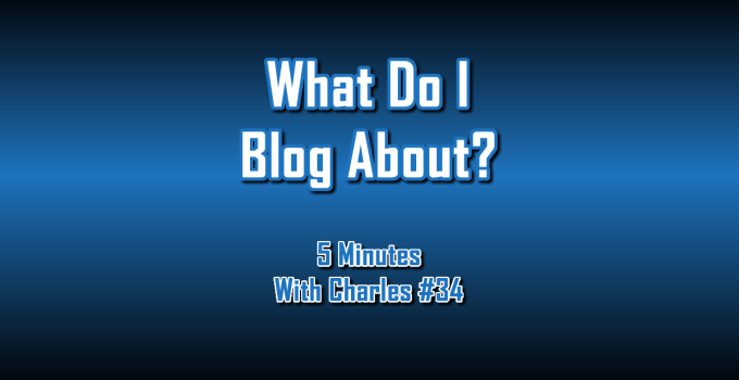 What Do I Blog About - 5 Minutes With Charles #34 - The Digital Marketing Ninja
