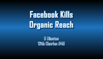 Facebook Kills Organic Reach - 5 Minutes With Charles #40 - The Digital Marketing Ninja