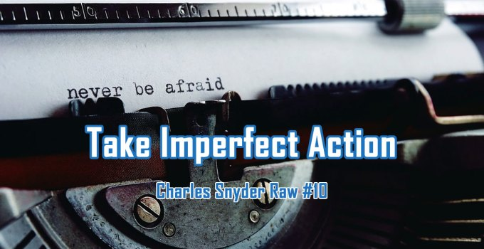 Take Imperfect Action - Charles Snyder Raw #10: It's unscripted, unplanned and uncooked!