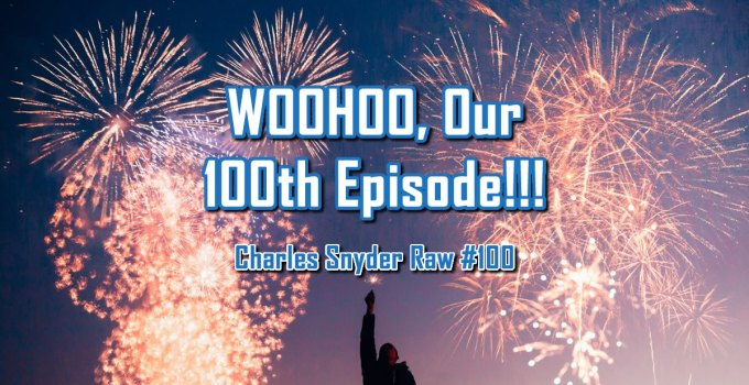 WOOHOO Our 100th Episode - Charles Snyder Raw #100: It's unscripted, unplanned and uncooked!