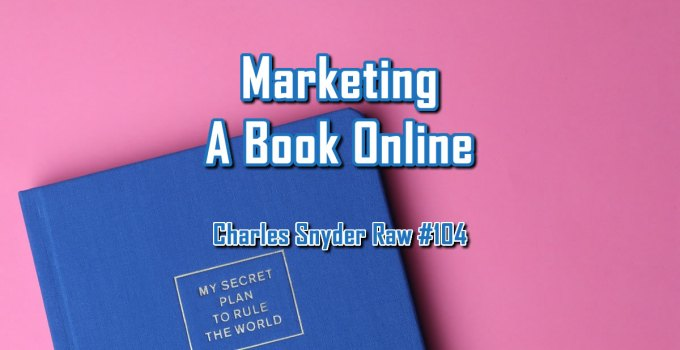 Marketing A Book Online - Charles Snyder Raw #104: It's unscripted, unplanned and uncooked!