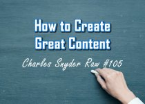 How To Create Great Content - Charles Snyder Raw #105: It's unscripted, unplanned and uncooked!