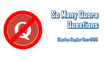 So Many Quora Questions - Charles Snyder Raw #106: It's unscripted, unplanned and uncooked!