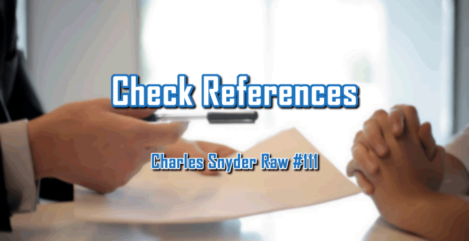 Check References - Charles Snyder Raw #111: It's unscripted, unplanned and uncooked!