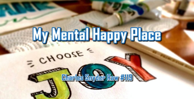 My Mental Happy Place - Charles Snyder Raw #119: It's unscripted, unplanned and uncooked!