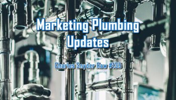 Marketing Plumbing Updates - Charles Snyder Raw #135: It's unscripted, unplanned and uncooked!