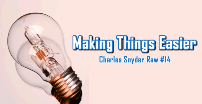 Making Things Easier - Charles Snyder Raw #14: It's unscripted, unplanned and uncooked!