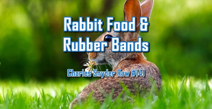 Rabbit Food & Rubber Bands - Charles Snyder Raw #141: It's unscripted, unplanned and uncooked!