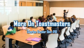 More On Toastmasters - Charles Snyder Raw #18: It's unscripted, unplanned and uncooked!