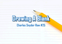 Drawing A Blank - Charles Snyder Raw #25: It's unscripted, unplanned and uncooked!