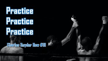 Practice Practice Practice - Charles Snyder Raw #31: It's unscripted, unplanned and uncooked!