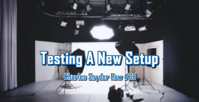 Testing A New Setup - Charles Snyder Raw #38: It's unscripted, unplanned and uncooked!