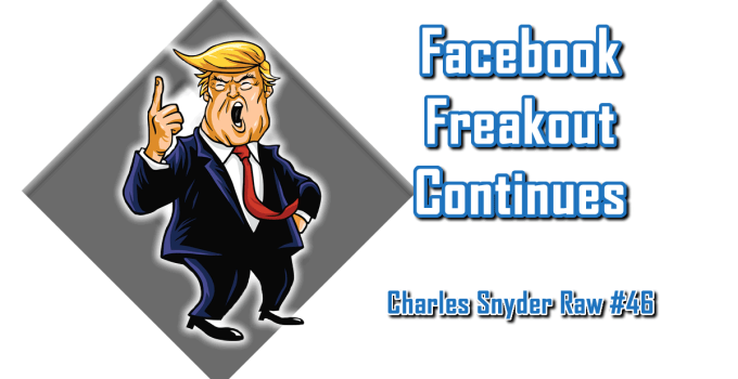 Facebook Freakout Continues - Charles Snyder Raw #46: It's unscripted, unplanned and uncooked!