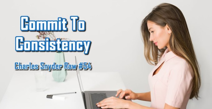 Commit to Consistency - Charles Snyder Raw #54: It's unscripted, unplanned and uncooked!