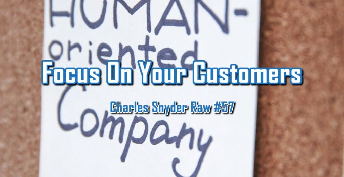 Focus On Your Customers - Charles Snyder Raw #57: It's unscripted, unplanned and uncooked!