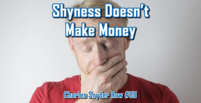 Shyness Doesn't Make Money - Charles Snyder Raw #58: It's unscripted, unplanned and uncooked!