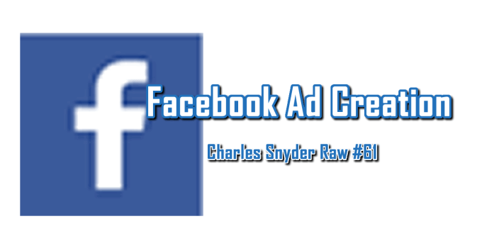 Facebook Ad Creation - Charles Snyder Raw #61: It's unscripted, unplanned and uncooked!