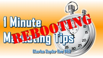 Relaunching 1 Minute Marketing Tips - Charles Snyder Raw #63: It's unscripted, unplanned and uncooked!