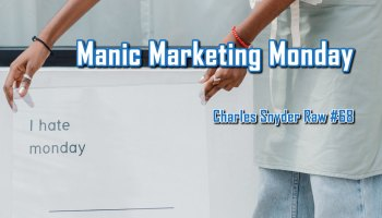 Manic Marketing Monday - Charles Snyder Raw #68: It's unscripted, unplanned and uncooked!