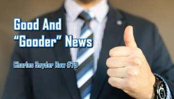 Good And Gooder News - Charles Snyder Raw #79: It's unscripted, unplanned and uncooked!