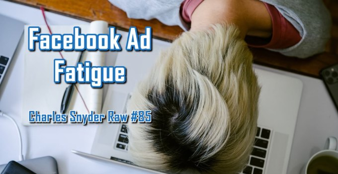 Facebook Ad Fatigue - Charles Snyder Raw #85: It's unscripted, unplanned and uncooked!