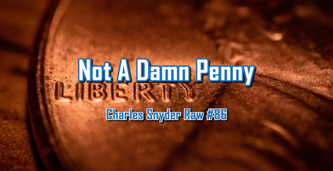 Not A Damn Penny - Charles Snyder Raw #86: It's unscripted, unplanned and uncooked!